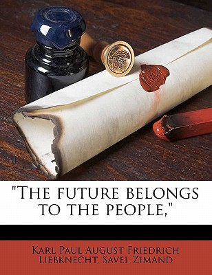 'The Future Belongs to the People,' by Liebknecht, Karl Paul August Friedrich/ Zimand, Savel [Paperback]
