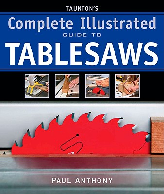 Taunton's Complete Illustrated Guide to Tablesaws By Anthony, Paul